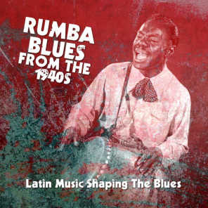 Rumba Blues From The 1940s  (Latin Music Shaping The Blues)