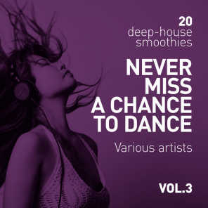 Never Miss A Chance To Dance (20 Deep-House Smoothies), Vol. 3