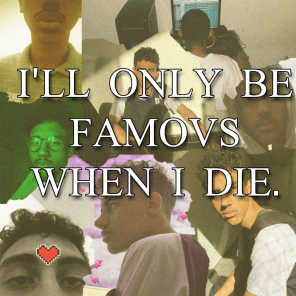 I'll only be famous when I die.